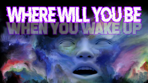 Where Will You Be When You Wake Up?