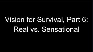 Vision for Survival, Part 6: Real vs. Sensational
