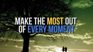 Make the Most out of Every Moment