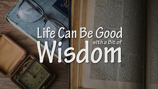 Life Can Be Good with a Bit of Wisdom - Video