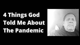 4 Things God Told Me About The Pandemic