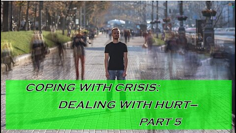 Coping With Crisis: Dealing with hurt, Part 5