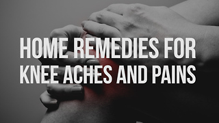 Home Remedies for Knee Aches and Pains