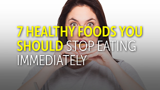 7 Healthy Foods You Should Stop Eating Immediately - Video