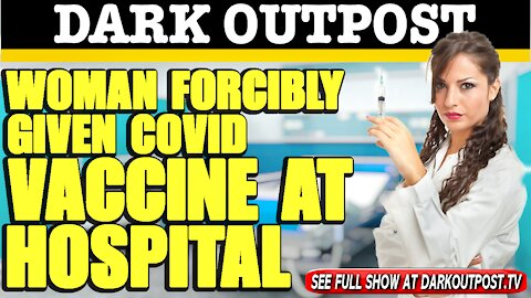 Dark Outpost 02-24-2021 Woman Forcibly Given COVID Vaccine At Hospital