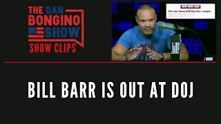 Bill Barr is out at DOJ - Dan Bongino Show Clips