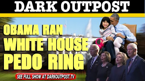 Dark Outpost 04-29-2021 Obama Ran White House Pedo Ring