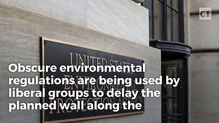 Regulations Slowing Wall Construction Are Getting The Trump Treatment - Video