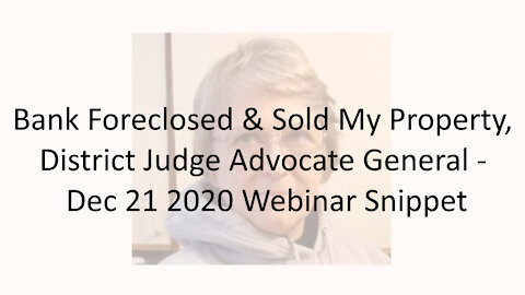Bank Foreclosed And Sold My Property, District Judge Advocate General - Dec 21 2020 Webinar Snippet