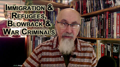 Immigration & Refugees, Blowback and War Criminals: Cause & Effect, Problems & Solutions