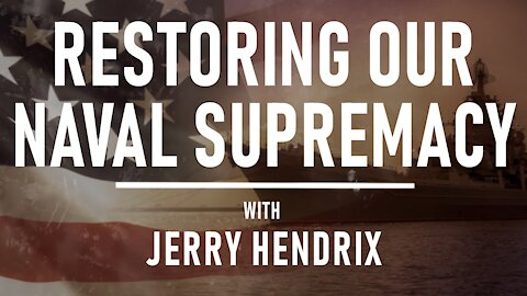 Restoring Our Naval Supremacy with Jerry Hendrix