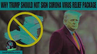 Why Trump Should NOT sign CORONA Virus Relief Bill