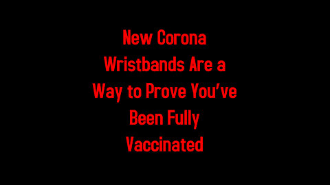 New Corona Wristbands Are a Way to Prove You've Been Fully Vaccinated 5-8-2021