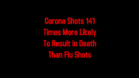 Corona Shots 141 Times More Likely To Result in Death Than Flu Shots 5-8-2021