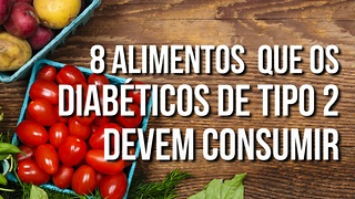 8 Alimentos Que os Diabéticos Do Tipo 2 Devem Consumir - Video