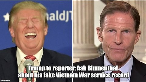 Trump to reporter: Ask Blumenthal about his fake Vietnam War service record