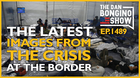 Ep. 1489 The Latest Images From The Exploding Crisis At The Border - The Dan Bongino Show