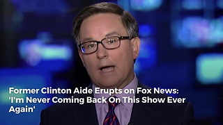 Former Clinton Aide Erupts on Fox News: 'I'm Never Coming Back On This Show Ever Again' - Video