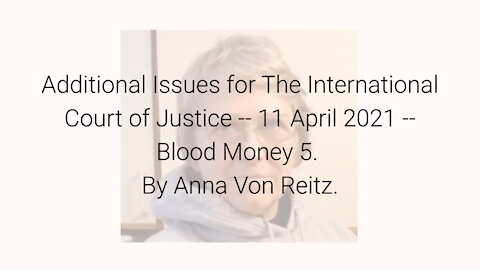 Additional Issues for The International Court of Justice-11 Apr 2021-Blood Money 5 By Anna Von Reitz