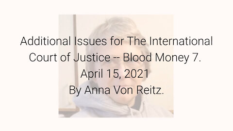 Additional Issues for The International Court of Justice-Blood Money 7 Apr 15 2021 By Anna Von Reitz