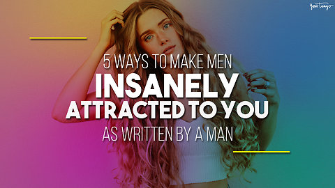 5 Ways To Make Men Insanely Attracted To You (As Written By A Man)