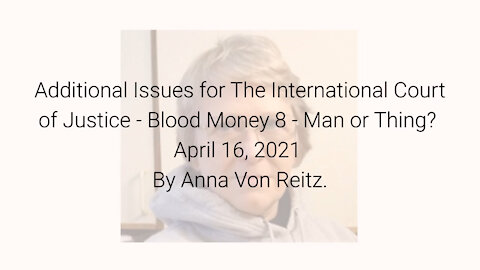 Additional Issues for The International Court of Justice-Blood Money 8-Apr 16 2021 By Anna Von Reitz