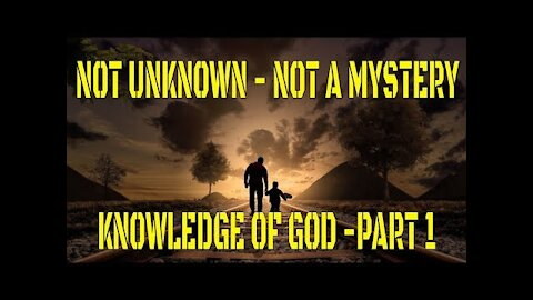 Not Unknown - Not a Mystery - Knowledge of God Part 1