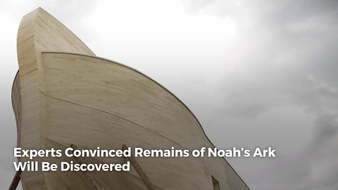 Experts Convinced Remains of Noah's Ark Will Be Discovered