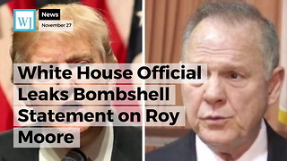 White House Official Leaks Bombshell Statement on Roy Moore - Video