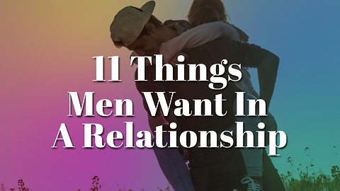11 Things Men Really Want In A Relationship That They Have A Hard Time Finding