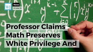 Professor Claims Math Preserves White Privilege And 'Operates As Whiteness' - Video
