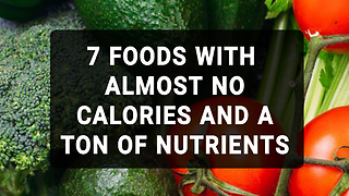 7 Foods With Almost No Calories And A Ton Of Nutrients - Video