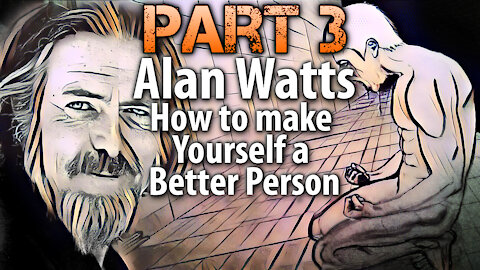 Part 3 - Alan Watts on How to make Yourself a Better Person