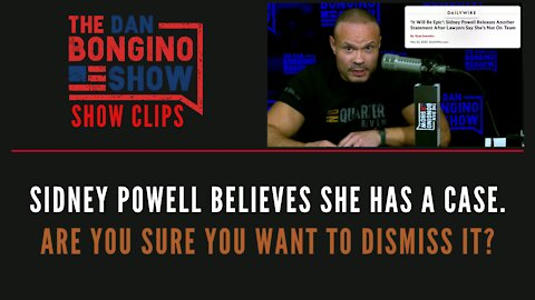 Sidney Powell Believes She Has A Case. Are You Sure You Want To Dismiss It? - Dan Bongino Show Clips