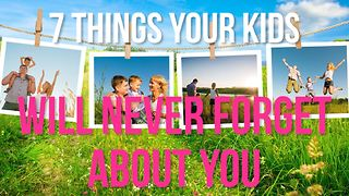 7 Things your kids will never forget about you