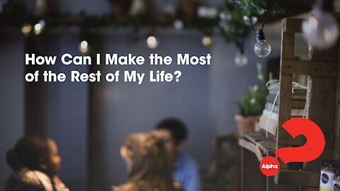 15. How Can I Make The Most of My Life? Alpha Series (Discover Christianity)