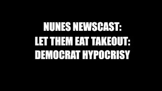 Nunes Newscast: Let Them Eat Takeout-Democrat Hypocrisy