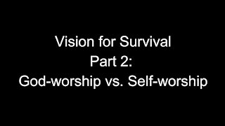 Vision for Survival, Part 2: God-worship vs. Self-worship