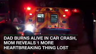 Dad Burns Alive in Car Crash, Mom Reveals 1 More Heartbreaking Thing Lost - Video