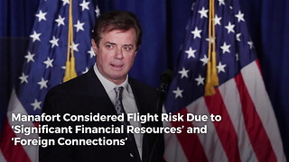 Manafort Considered Flight Risk Due to 'Significant Financial Resources' and 'Foreign Connections'