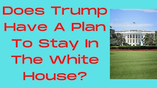 Does Trump Have A Plan To Stay In The White House?