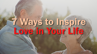 7 Ways to Inspire Love in Your Life - Video