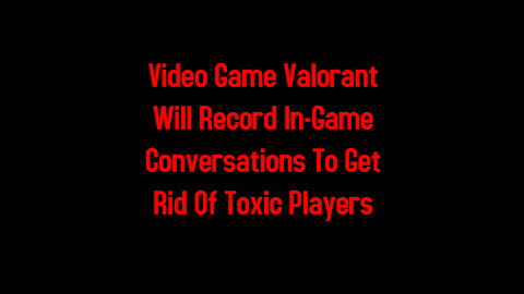 Video Game Valorant Will Record In-Game Conversations To Get Rid Of Toxic Players 5-5-2021