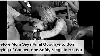 Before Mom Says Final Goodbye to Son Dying of Cancer, She Softly Sings in His Ear - Video