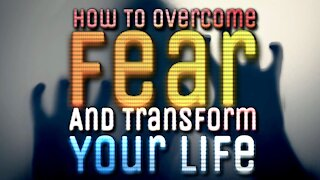 How To Overcome Fear And Transform Your Life