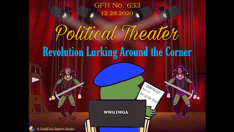 The GoldFish Report No. 633 Political Theater - Revolution Lurking Around the Corner
