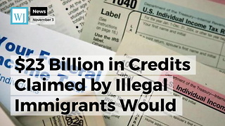$23 Billion in Credits Claimed by Illegal Immigrants Would be Canceled Under GOP Tax Bill - Video