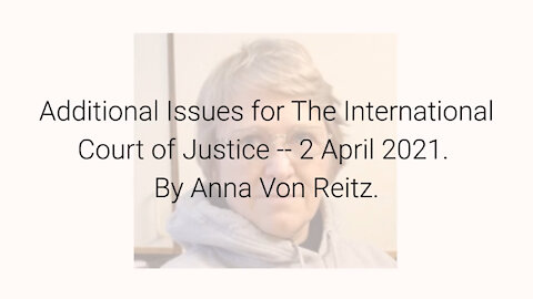 Additional Issues for The International Court of Justice -- 2 April 2021 By Anna Von Reitz