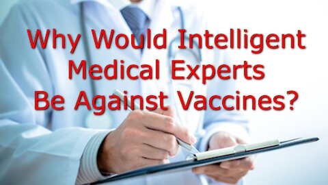 Why Would Intelligent Educated Medical Experts Be Against Vaccines???