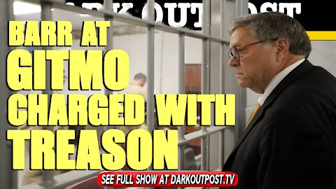 Dark Outpost 04-26-2021 Barr At Gitmo Charged With treason